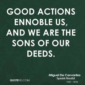 Miguel de Cervantes - Good actions ennoble us, and we are the sons of our deeds.