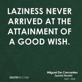 Miguel de Cervantes - Laziness never arrived at the attainment of a good wish.