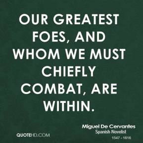 Miguel de Cervantes - Our greatest foes, and whom we must chiefly combat, are within.
