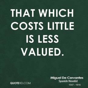 Miguel de Cervantes - That which costs little is less valued.