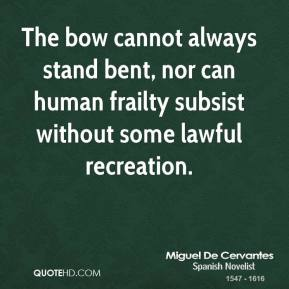 Miguel De Cervantes - The bow cannot always stand bent, nor can human frailty subsist without some lawful recreation.