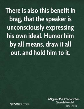 Miguel de Cervantes - There is also this benefit in brag, that the speaker is unconsciously expressing his own ideal. Humor him by all means, draw it all out, and hold him to it.