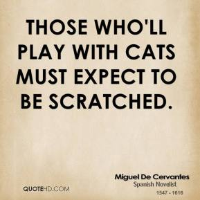 Miguel de Cervantes - Those who'll play with cats must expect to be scratched.