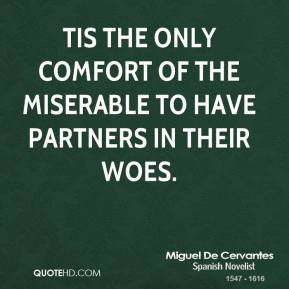 Tis the only comfort of the miserable to have partners in their woes.
