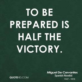 Miguel de Cervantes - To be prepared is half the victory.