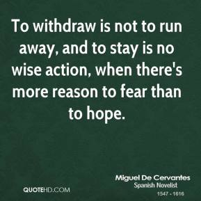 To withdraw is not to run away, and to stay is no wise action, when there's more reason to fear than to hope.