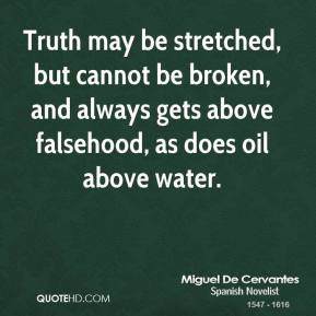Truth may be stretched, but cannot be broken, and always gets above falsehood, as does oil above water.