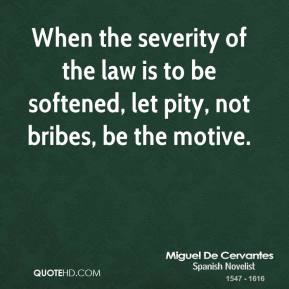 When the severity of the law is to be softened, let pity, not bribes, be the motive.