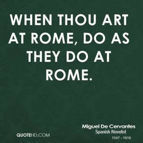 Miguel de Cervantes - When thou art at Rome, do as they do at Rome.