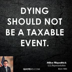 Mike Fitzpatrick - Dying should not be a taxable event.
