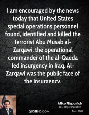 Mike Fitzpatrick - I am encouraged by the news today that United States special operations personnel found, identified and killed the terrorist Abu Musab al-Zarqawi, the operational commander of the al-Qaeda led insurgency in Iraq. Al-Zarqawi was the public face of the insurgency.