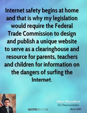 Mike Fitzpatrick - Internet safety begins at home and that is why my legislation would require the Federal Trade Commission to design and publish a unique website to serve as a clearinghouse and resource for parents, teachers and children for information on the dangers of surfing the Internet.