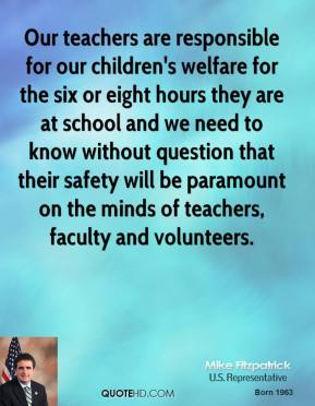Mike Fitzpatrick - Our teachers are responsible for our children's welfare for the six or eight hours they are at school and we need to know without question that their safety will be paramount on the minds of teachers, faculty and volunteers.