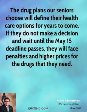 Mike Fitzpatrick - The drug plans our seniors choose will define their health care options for years to come. If they do not make a decision and wait until the May 15 deadline passes, they will face penalties and higher prices for the drugs that they need.