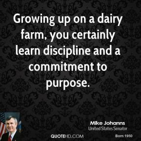Mike Johanns - Growing up on a dairy farm, you certainly learn discipline and a commitment to purpose.