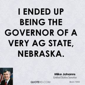 I ended up being the governor of a very ag state, Nebraska.