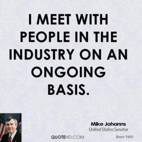 Mike Johanns - I meet with people in the industry on an ongoing basis.