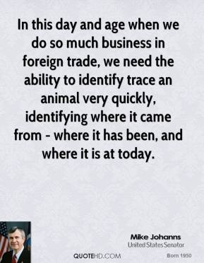 Mike Johanns - In this day and age when we do so much business in foreign trade, we need the ability to identify trace an animal very quickly, identifying where it came from - where it has been, and where it is at today.