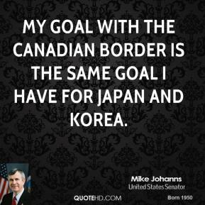 Mike Johanns - My goal with the Canadian border is the same goal I have for Japan and Korea.