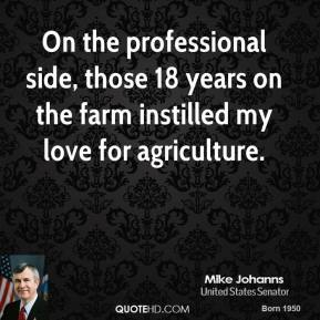 On the professional side, those 18 years on the farm instilled my love for agriculture.