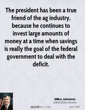 Mike Johanns - The president has been a true friend of the ag industry, because he continues to invest large amounts of money at a time when savings is really the goal of the federal government to deal with the deficit.