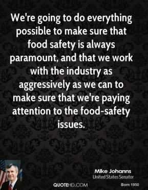 Mike Johanns - We're going to do everything possible to make sure that food safety is always paramount, and that we work with the industry as aggressively as we can to make sure that we're paying attention to the food-safety issues.