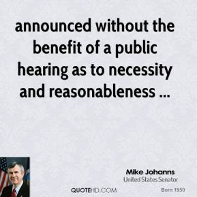 Mike Johanns  - announced without the benefit of a public hearing as to necessity and reasonableness ...