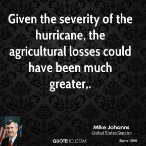 Mike Johanns  - Given the severity of the hurricane, the agricultural losses could have been much greater.
