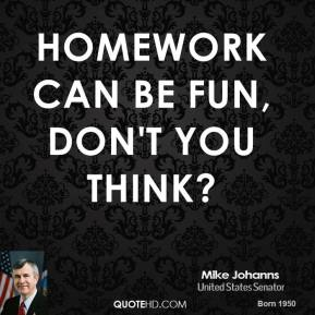 Mike Johanns  - Homework can be fun, don't you think?