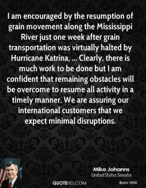 Mike Johanns  - I am encouraged by the resumption of grain movement along the Mississippi River just one week after grain transportation was virtually halted by Hurricane Katrina, ... Clearly, there is much work to be done but I am confident that remaining obstacles will be overcome to resume all activity in a timely manner. We are assuring our international customers that we expect minimal disruptions.