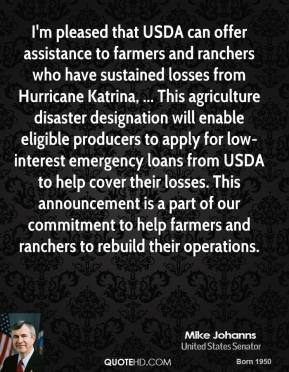 Mike Johanns  - I'm pleased that USDA can offer assistance to farmers and ranchers who have sustained losses from Hurricane Katrina, ... This agriculture disaster designation will enable eligible producers to apply for low-interest emergency loans from USDA to help cover their losses. This announcement is a part of our commitment to help farmers and ranchers to rebuild their operations.
