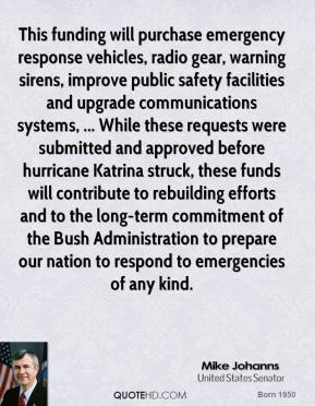This funding will purchase emergency response vehicles, radio gear, warning sirens, improve public safety facilities and upgrade communications systems, ... While these requests were submitted and approved before hurricane Katrina struck, these funds will contribute to rebuilding efforts and to the long-term commitment of the Bush Administration to prepare our nation to respond to emergencies of any kind.