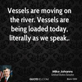 Mike Johanns  - Vessels are moving on the river. Vessels are being loaded today, literally as we speak.