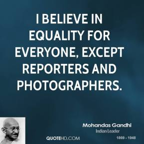Mohandas Gandhi - I believe in equality for everyone, except reporters and photographers.