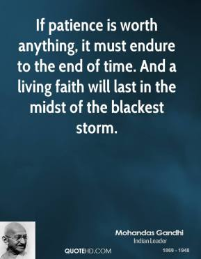 Mohandas Gandhi - If patience is worth anything, it must endure to the end of time. And a living faith will last in the midst of the blackest storm.