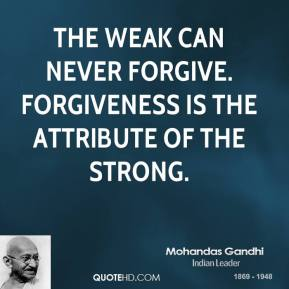 Mohandas Gandhi - The weak can never forgive. Forgiveness is the attribute of the strong.