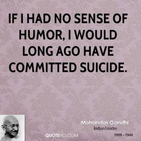 Mohandas Gandhi - If I had no sense of humor, I would long ago have committed suicide.