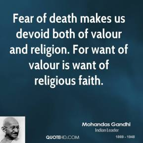 Mohandas Gandhi - Fear of death makes us devoid both of valour and religion. For want of valour is want of religious faith.