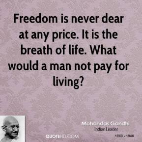 Mohandas Gandhi - Freedom is never dear at any price. It is the breath of life. What would a man not pay for living?