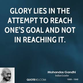 Glory lies in the attempt to reach one's goal and not in reaching it.