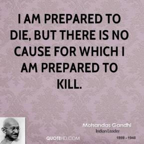 I am prepared to die, but there is no cause for which I am prepared to kill.
