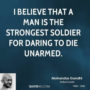 I believe that a man is the strongest soldier for daring to die unarmed.
