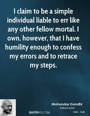I claim to be a simple individual liable to err like any other fellow mortal. I own, however, that I have humility enough to confess my errors and to retrace my steps.