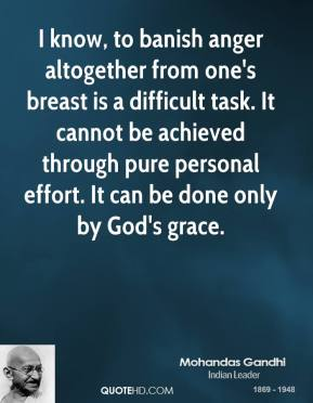I know, to banish anger altogether from one's breast is a difficult task. It cannot be achieved through pure personal effort. It can be done only by God's grace.