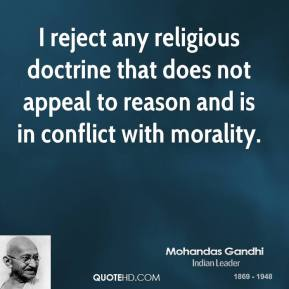 Mohandas Gandhi - I reject any religious doctrine that does not appeal to reason and is in conflict with morality.