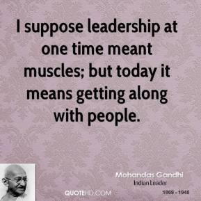 Mohandas Gandhi - I suppose leadership at one time meant muscles; but today it means getting along with people.
