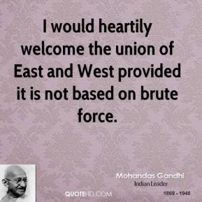 I would heartily welcome the union of East and West provided it is not based on brute force.