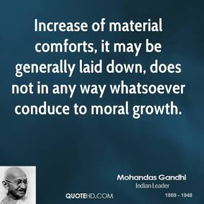 Increase of material comforts, it may be generally laid down, does not in any way whatsoever conduce to moral growth.