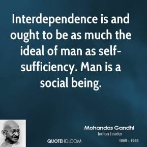 Interdependence is and ought to be as much the ideal of man as self-sufficiency. Man is a social being.