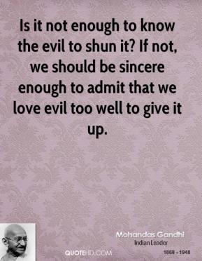 Is it not enough to know the evil to shun it? If not, we should be sincere enough to admit that we love evil too well to give it up.